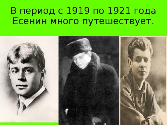 В период с 1919 по 1921 года Есенин много путешествует.