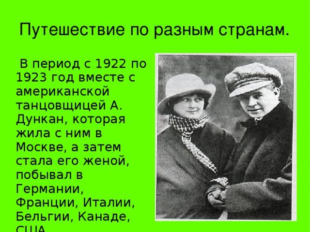 Путешествие по разным странам.  В период с 1922 по 1923 год вместе с американской танцовщицей А. Дункан, которая жила с ним в Москве, а затем стала его женой, побывал в Германии, Франции, Италии, Бельгии, Канаде, США.