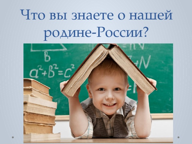 Что вы знаете о нашей родине-России?