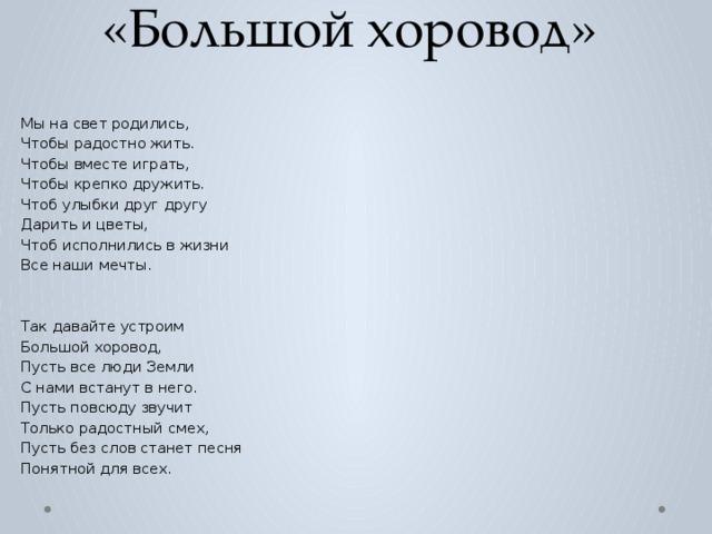 «Большой хоровод»   Мы на свет родились, Чтобы радостно жить. Чтобы вместе играть, Чтобы крепко дружить. Чтоб улыбки друг другу Дарить и цветы,  Чтоб исполнились в жизни Все наши мечты. Так давайте устроим Большой хоровод, Пусть все люди Земли С нами встанут в него. Пусть повсюду звучит Только радостный смех, Пусть без слов станет песня Понятной для всех.