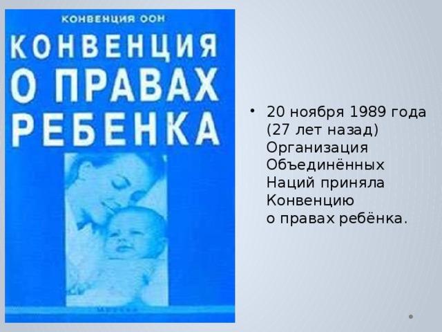 20 ноября 1989 года (27 лет назад) Организация Объединённых Наций приняла Конвенцию  о правах ребёнка.