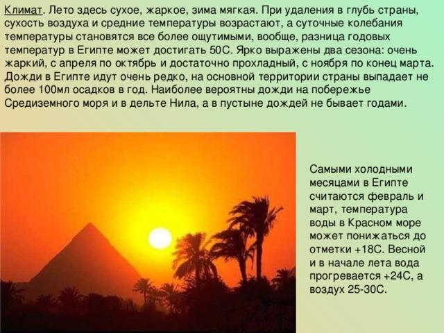 Климат . Лето здесь сухое, жаркое, зима мягкая. При удаления в глубь страны, сухость воздуха и средние температуры возрастают, а суточные колебания температуры становятся все более ощутимыми, вообще, разница годовых температур в Египте может достигать 50С. Ярко выражены два сезона: очень жаркий, с апреля по октябрь и достаточно прохладный, с ноября по конец марта. Дожди в Египте идут очень редко, на основной территории страны выпадает не более 100мл осадков в год. Наиболее вероятны дожди на побережье Средиземного моря и в дельте Нила, а в пустыне дождей не бывает годами. Самыми холодными месяцами в Египте считаются февраль и март, температура воды в Красном море может понижаться до отметки +18С. Весной и в начале лета вода прогревается +24С, а воздух 25-30С.