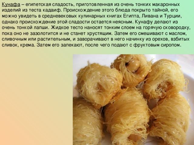 Кунафа – египетская сладость, приготовленная из очень тонких макаронных изделий из теста кадаиф. Происхождение этого блюда покрыто тайной, его можно увидеть в средневековых кулинарных книгах Египта, Ливана и Турции, однако происхождение этой сладости остается неясным. Кунафу делают из очень тонкой лапши. Жидкое тесто наносят тонким слоем на горячую сковородку, пока оно не зазолотится и не станет хрустящим. Затем его смешивают с маслом, сливочным или растительным, и заворачивают в него начинку из орехов, взбитых сливок, крема. Затем его запекают, после чего подают с фруктовым сиропом.