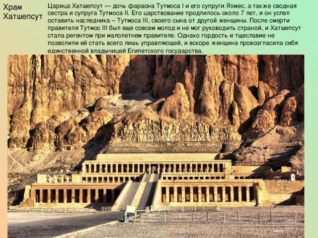 Храм Хатшепсут Царица Хатшепсут — дочь фараона Тутмоса I и его супруги Яхмес, а также сводная сестра и супруга Тутмоса II. Его царствование продлилось около 7 лет, и он успел оставить наследника – Тутмоса III, своего сына от другой женщины. После смерти правителя Тутмос III был еще совсем молод и не мог руководить страной, и Хатшепсут стала регентом при малолетнем правителе. Однако гордость и тщеславие не позволили ей стать всего лишь управляющей, и вскоре женщина провозгласила себя единственной владычицей Египетского государства .