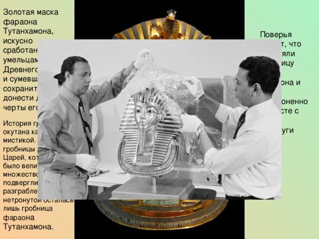 Золотая маска фараона Тутанхамона, искусно сработанная умельцами Древнего Египта, и сумевшая сохранить и донести до нас черты его лица. Поверья гласят, что охраняли гробницу душа фараона и души, захороненной вместе с ним прислуги История гробницы окутана какой-то мистикой. Почему-то гробницы Долины Царей, которых там было великое множество, все подверглись разграблению, и нетронутой осталась лишь гробница фарао на Тутанхамона.