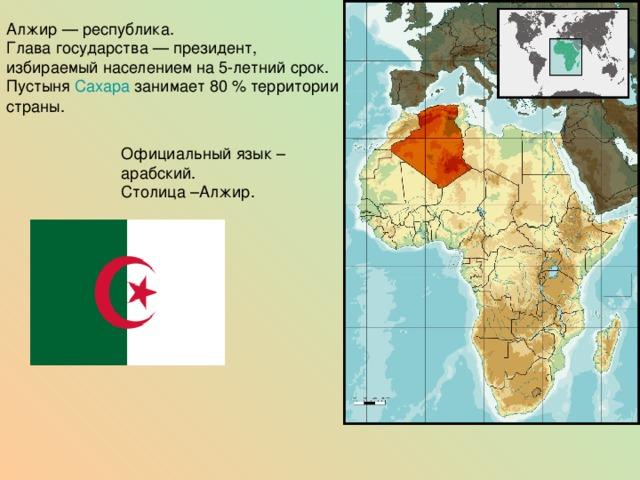Алжир— республика. Глава государства— президент, избираемый населением на 5-летний срок. Пустыня Сахара занимает 80% территории страны. Официальный язык – арабский. Столица –Алжир.
