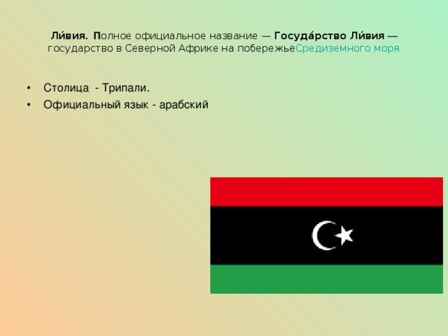 Ли́вия . П олное официальное название— Госуда́рство Ли́вия — государство в Северной Африке на побережье Средиземного моря