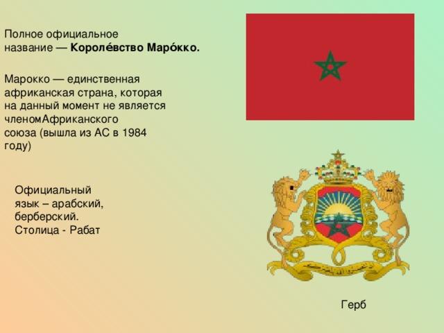 Полное официальное название— Короле́вство Маро́кко.  Марокко— единственная африканская страна, которая на данный момент не является членомАфриканского союза(вышла изАСв1984 году) Официальный язык – арабский, берберский. Столица - Рабат Герб