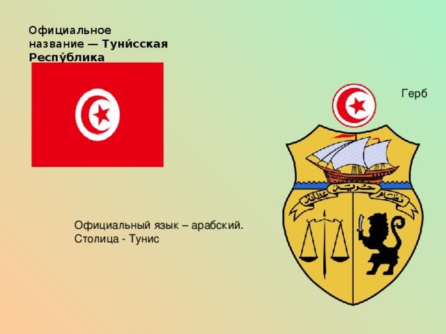 О фициальное название— Туни́сская Респу́блика Герб Официальный язык – арабский. Столица - Тунис
