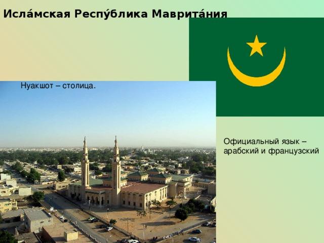 Исла́мская Респу́блика Маврита́ния Нуакшот – столица. Официальный язык – арабский и французский