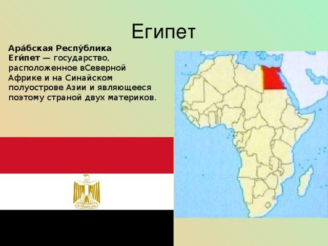 Египет Ара́бская Респу́блика Еги́пет —государство, расположенное вСеверной Африкеи наСинайском полуостровеАзиии являющееся поэтому страной двухматериков.