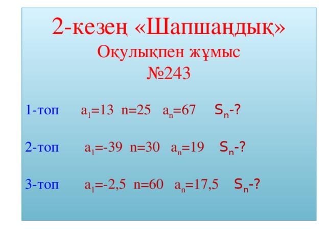 2-кезең «Шапшаңдық» Оқулықпен жұмыс № 243 1-топ  а 1 =13 n=25 a n = 67  S n - ? 2-топ а 1 =-39 n=30 a n =19 S n - ? 3-топ  а 1 =-2,5 n=60 a n =17,5 S n - ?