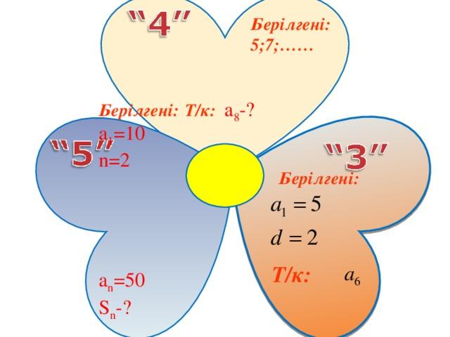 Т/к : а 8 -?   Берілгені : 5;7;……  Берілгені : а 1 = 10 n= 2     a n = 50 S n - ?  Берілгені :  Т/к :