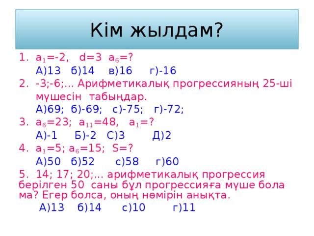 Кім жылдам? 1. а 1 =-2, d =3 a 6 =?  А)13 б)14 в)16 г)-16 2. -3;-6;... Арифметикалық прогрессияның 25-ші  мүшесін табыңдар.  А)69; б)-69; с)-75; г)-72; 3. а 6 =23 ; а 11 =48, а 1 = ?  А)-1 Б)-2 С)3 Д)2 4. а 1 =5 ; а 6 =15 ; S = ?  А)50 б)52 с)58 г)60 5. 14; 17; 20;... арифметикалық прогрессия берілген 50 саны бұл прогрессияға мүше бола ма? Егер болса, оның нөмірін анықта.  А)13 б)14 с)10 г)11
