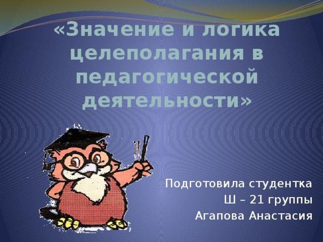 «Значение и логика целеполагания в педагогической деятельности» Подготовила студентка Ш – 21 группы Агапова Анастасия