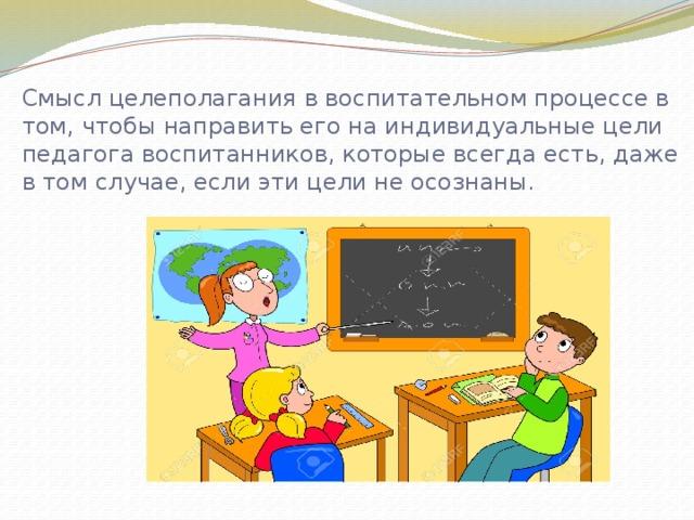 Смысл целеполагания в воспитательном процессе в том, чтобы направить его на индивидуальные цели педагога воспитанников, которые всегда есть, даже в том случае, если эти цели не осознаны.