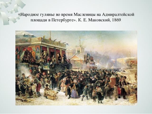 « Народное гулянье во время Масленицы наАдмиралтейской площадив Петербурге».К.Е.Маковский, 1869 .