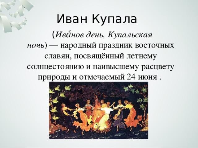 Иван Купала  ( Ива́нов день, Купальская ночь )—народный праздник восточных славян, посвящённыйлетнему солнцестояниюи наивысшему расцвету природы и отмечаемый24 июня .