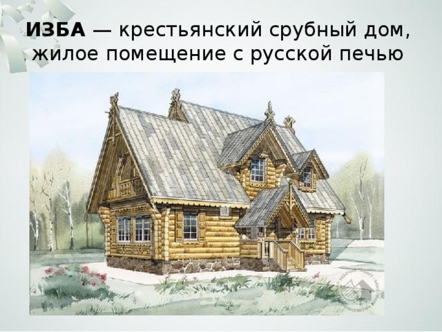 ИЗБА — крестьянский срубный дом, жилое помещение с русской печью
