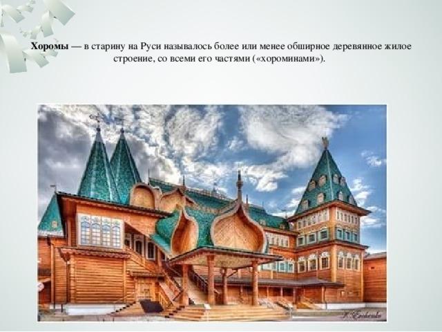 Хоромы — в старину на Руси называлось более или менее обширноедеревянное жилое строение, со всеми его частями («хороминами»).