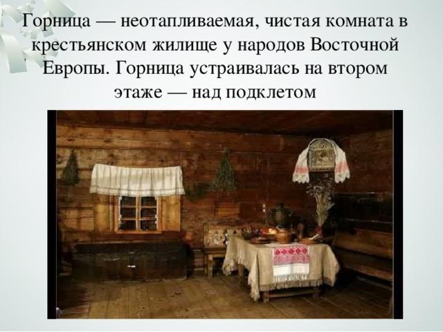 Горница — неотапливаемая, чистая комната в крестьянском жилище у народов Восточной Европы. Горница устраивалась на втором этаже— над подклетом
