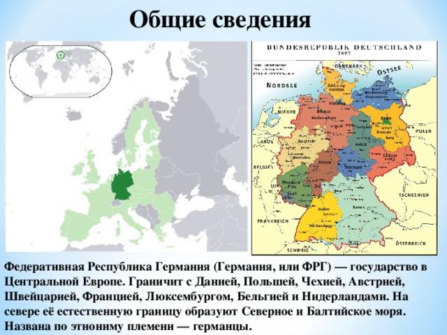 Общие сведения Федеративная Республика Германия (Германия, или ФРГ) — государство в Центральной Европе. Граничит с Данией, Польшей, Чехией, Австрией, Швейцарией, Францией, Люксембургом, Бельгией и Нидерландами. На севере её естественную границу образуют Северное и Балтийское моря. Названа по этнониму племени — германцы.