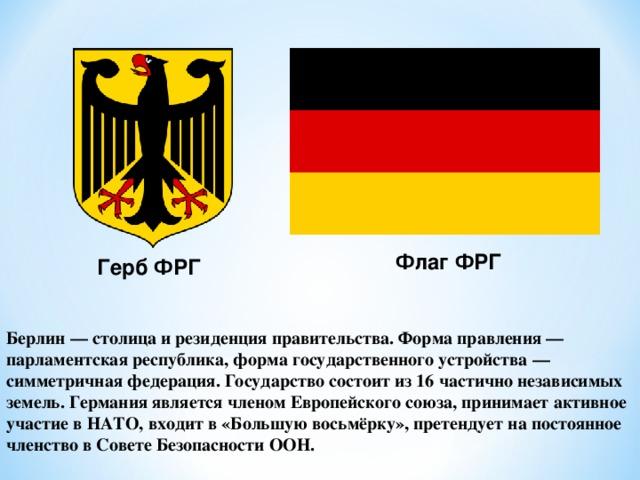 Флаг ФРГ Герб ФРГ Берлин — столица и резиденция правительства. Форма правления — парламентская республика, форма государственного устройства — симметричная федерация. Государство состоит из 16 частично независимых земель. Германия является членом Европейского союза, принимает активное участие в НАТО, входит в «Большую восьмёрку», претендует на постоянное членство в Совете Безопасности ООН.