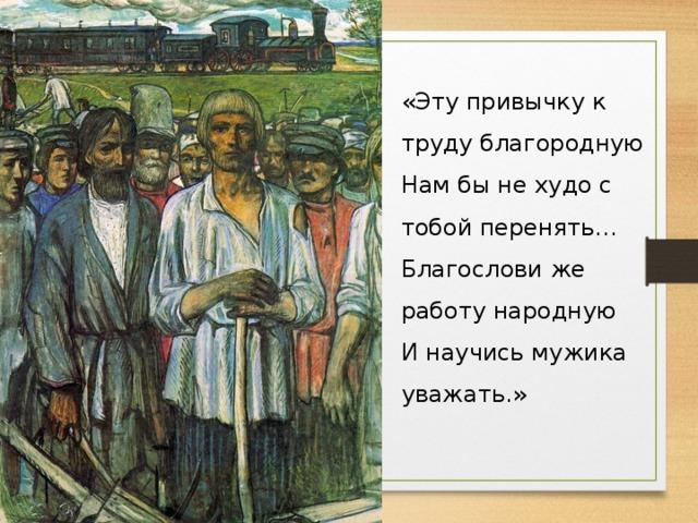 «Эту привычку к труду благородную  Нам бы не худо с тобой перенять...  Благослови же работу народную  И научись мужика уважать.»