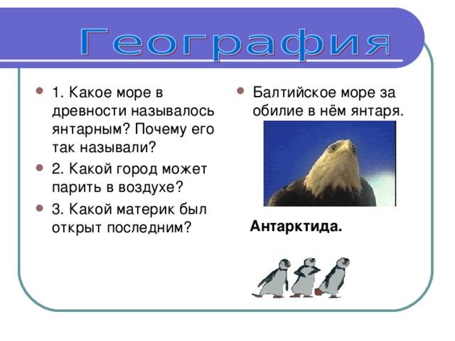 1. Какое море в древности называлось янтарным? Почему его так называли? 2. Какой город может парить в воздухе? 3. Какой материк был открыт последним? Балтийское море за обилие в нём янтаря.