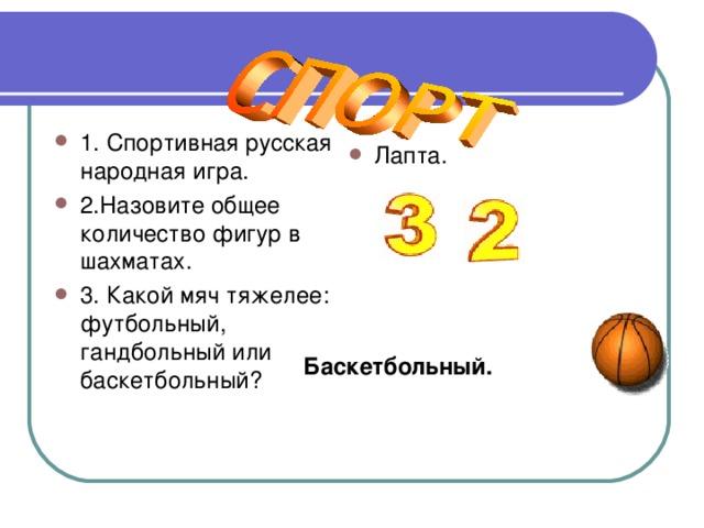 1. Спортивная русская народная игра. 2.Назовите общее количество фигур в шахматах. 3. Какой мяч тяжелее: футбольный, гандбольный или баскетбольный? Лапта.