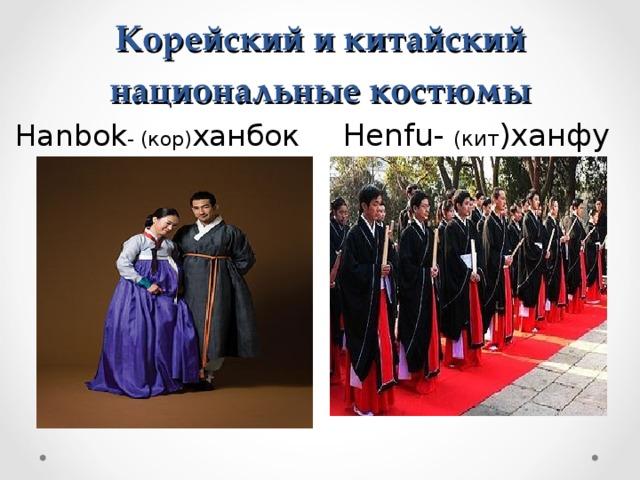 Корейский и китайский национальные костюмы Hanbok - (кор) ханбок Henfu - (кит )ханфу