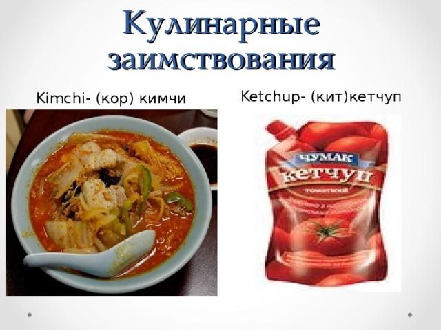 Кулинарные заимствования Ketchup- (кит)кетчуп Kimchi - (кор) кимчи