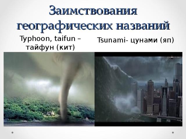 Заимствования географических названий Typhoon , taifun – тайфун (кит) Tsunami - цунами (яп)