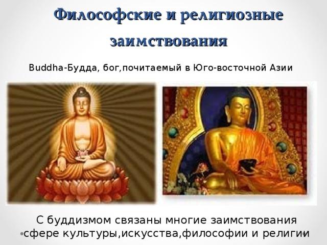 Философские и религиозные заимствования Buddha- Будда, бог,почитаемый в Юго-восточной Азии С буддизмом связаны многие заимствования сфере культуры,искусства,философии и религии