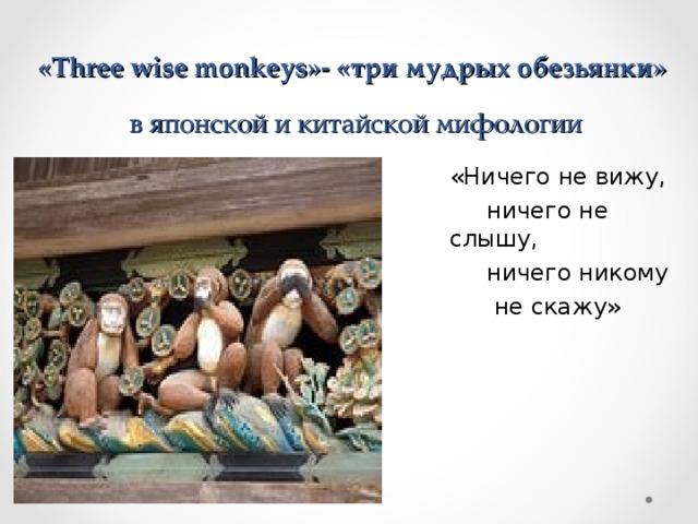 « Three wise monkeys »- «три мудрых обезьянки»  в японской и китайской мифологии «Ничего не вижу,  ничего не слышу,  ничего никому  не скажу»