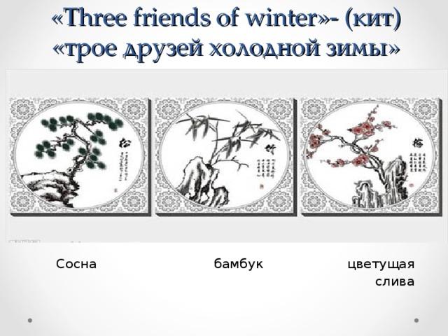 « Three friends of winter »- (кит)  «трое друзей холодной зимы»  Сосна бамбук цветущая  слива