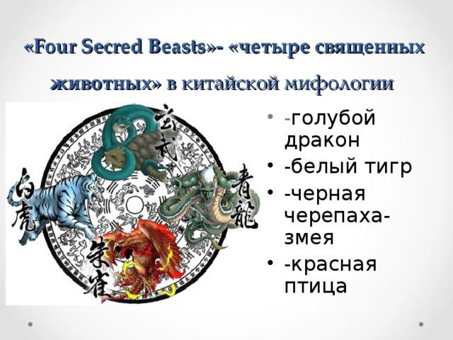 « Four Secred Beasts »- «четыре священных животных» в китайской мифологии