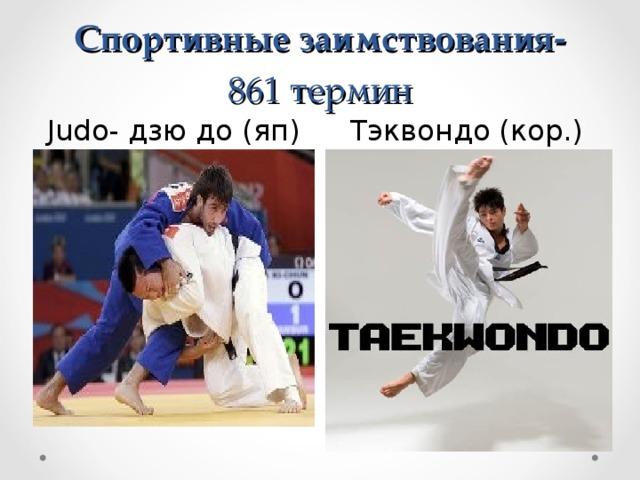 Спортивные заимствования-  861 термин Judo - дзю до (яп) Тэквондо (кор.)