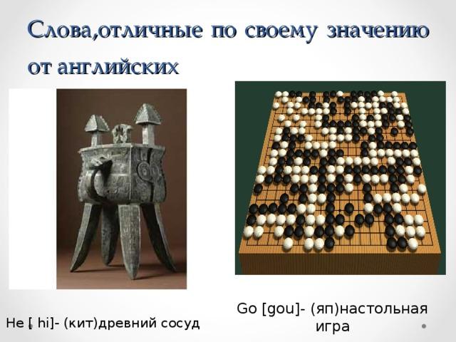 Слова,отличные по своему значению от английских He [ hi]- (кит)древний сосуд Go [gou]- (яп)настольная игра
