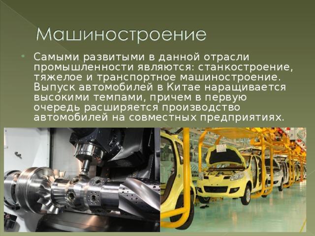 Самыми развитыми в данной отрасли промышленности являются: станкостроение, тяжелое и транспортное машиностроение. Выпуск автомобилей в Китае наращивается высокими темпами, причем в первую очередь расширяется производство автомобилей на совместных предприятиях.