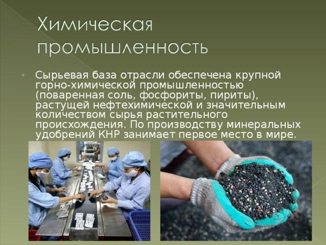 Сырьевая база отрасли обеспечена крупной горно-химической промышленностью (поваренная соль, фосфориты, пириты), растущей нефтехимической и значительным количеством сырья растительного происхождения. По производству минеральных удобрений КНР занимает первое место в мире.