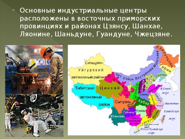 Основные индустриальные центры расположены в восточных приморских провинциях и районах Цзянсу, Шанхае, Ляонине, Шаньдуне, Гуандуне, Чжецзяне.