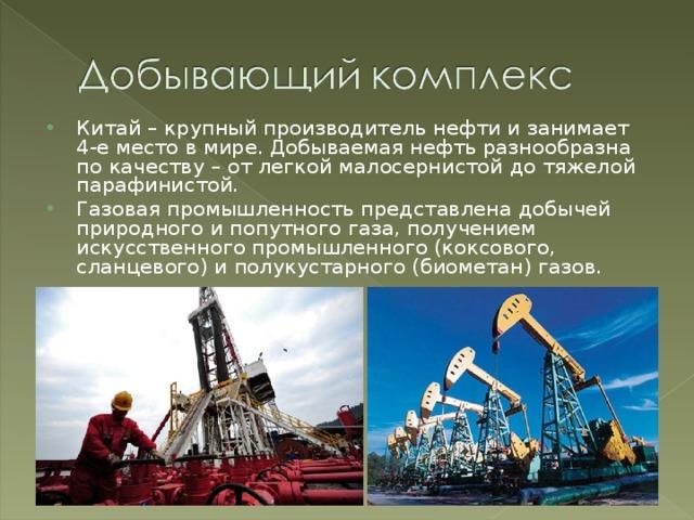 Китай – крупный производитель нефти и занимает 4-е место в мире. Добываемая нефть разнообразна по качеству – от легкой малосернистой до тяжелой парафинистой. Газовая промышленность представлена добычей природного и попутного газа, получением искусственного промышленного (коксового, сланцевого) и полукустарного (биометан) газов.