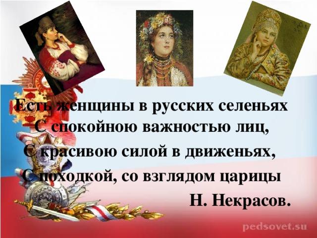 Есть женщины в русских селеньях С спокойною важностью лиц, С красивою силой в движеньях, С походкой, со взглядом царицы Н. Некрасов.