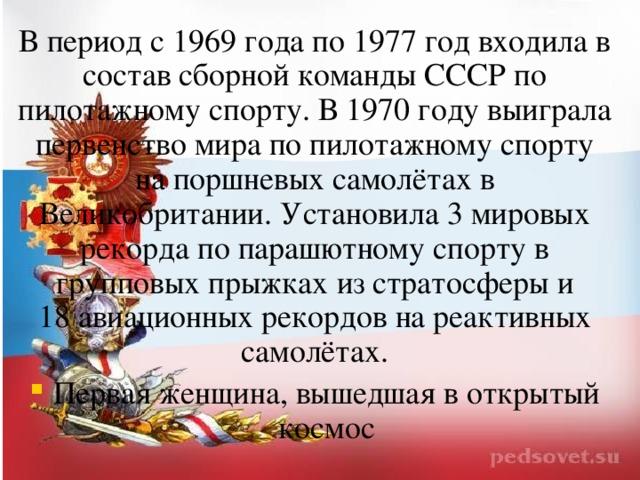 В период с 1969 года по 1977год входила в состав сборной команды СССР по пилотажному спорту. В 1970году выиграла первенство мира по пилотажному спорту на поршневых самолётах в Великобритании. Установила 3мировых рекорда по парашютному спорту в групповых прыжках из стратосферы и 18авиационных рекордов на реактивных самолётах.