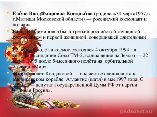 Еле́на Влади́мировна Кондако́ва (родилась30 марта1957,в г.Мытищи Московской области)— российский космонавт и политик. Елена Владимировна была третьей российской женщиной-космонавтом и первой женщиной, совершившей длительный полёт . Её первый полёт в космос состоялся 4 октября 1994 г.в составе экспедиции Союз ТМ-2, возвращение на Землю— 22 марта 1995 после 5-месячного полёта на орбитальной станции «Мир».  Второй полёт Кондаковой— в качестве специалиста на американском корабле Атлантис (шатл) в мае1997 года. С 1999г.— депутат Государственной Думы РФ от партии «Единая Россия».