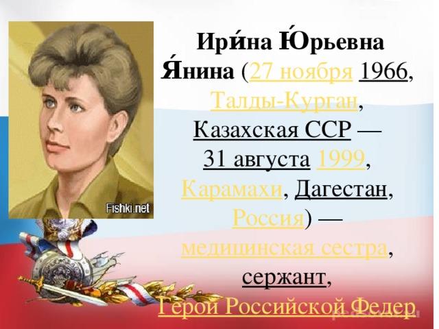 Ири́на Ю́рьевна Я́нина ( 27 ноября  1966 , Талды-Курган , Казахская ССР — 31 августа  1999 , Карамахи , Дагестан , Россия )— медицинская сестра , сержант , Герой Российской Федерации .