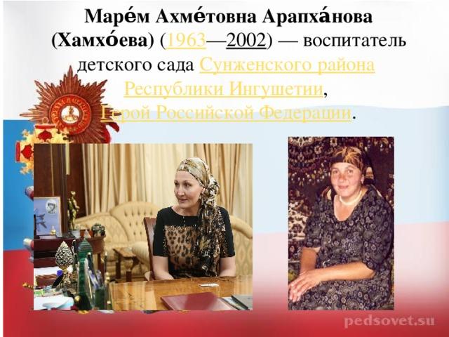 Маре́м Ахме́товна Арапха́нова (Хамхо́ева) ( 1963 — 2002 )— воспитатель детского сада Сунженского района  Республики Ингушетии , Герой Российской Федерации .