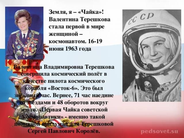 Земля, я – «Чайка»! Валентина Терешкова стала первой в мире женщиной – космонавтом. 16-19 июня 1963 года Валентина Владимировна Терешкова совершила космический полёт в качестве пилота космического корабля «Восток-6». Это был звёздный час. Вернее, 71 час наедине со звёздами и 48 оборотов вокруг земли. «Первая Чайка советской космонавтики» - именно такой позывной придумал для Терешковой Сергей Павлович Королёв.