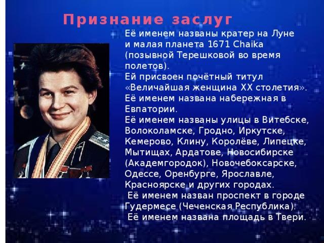 Признание заслуг  Её именем названы кратер на Луне и малая планета 1671 Chaika (позывной Терешковой во время полетов). Ей присвоен почётный титул «Величайшая женщина XX столетия». Её именем названа набережная в Евпатории. Её именем названы улицы в Витебске, Волоколамске, Гродно, Иркутске, Кемерово, Клину, Королёве, Липецке, Мытищах, Ардатове, Новосибирске (Академгородок), Новочебоксарске, Одессе, Оренбурге, Ярославле, Красноярске и других городах.  Её именем назван проспект в городе Гудермесе (Чеченская Республика).  Её именем названа площадь в Твери.